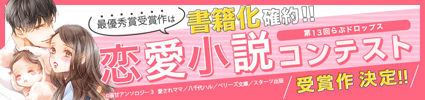 第13回らぶドロップス 恋愛小説コンテスト(受賞作決定!)